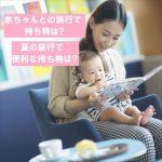 赤ちゃんとの旅行での持ち物は?夏の旅行で便利な持ち物は?(国内編)