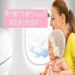 飛行機での赤ちゃんの耳抜きの方法は?耳抜きのタイミングも紹介