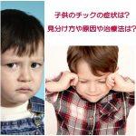 子供のチックの症状は?癖との違いや見分け方や原因や治療法は?