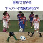 自宅でできるサッカーの練習方法は?ドリブルなど家でできるメニューは?