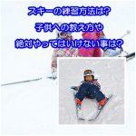 子供のスキーの練習法は?教え方のコツや絶対やってはいけない事は?