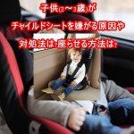 子供(2~3歳)がチャイルドシートを嫌がる原因や対処法!座らせる方法は?