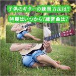 子供のギターの練習方法は?開始時期はいつから?練習曲は?
